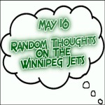 Random Thoughts On The Winnipeg Jets: May 16