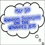 Random Thoughts On The Winnipeg Jets: May 30
