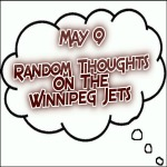 Random Thoughts On The Winnipeg Jets: May 9