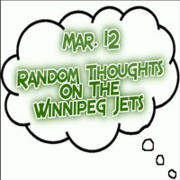 Random Thoughts On The Winnipeg Jets: Mar. 12 - Winnipeg Hockey Talk
